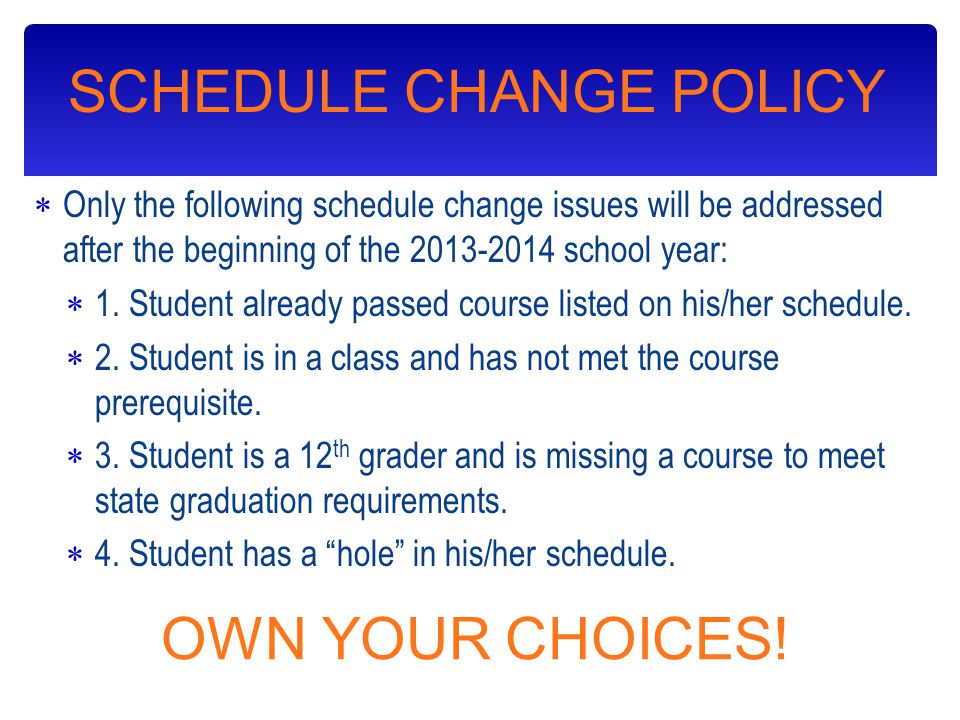 SCHEDULE CHANGE POLICY  Only the following schedule change issues will be addressed after the beginning of the 2013-2014 school year:  1.