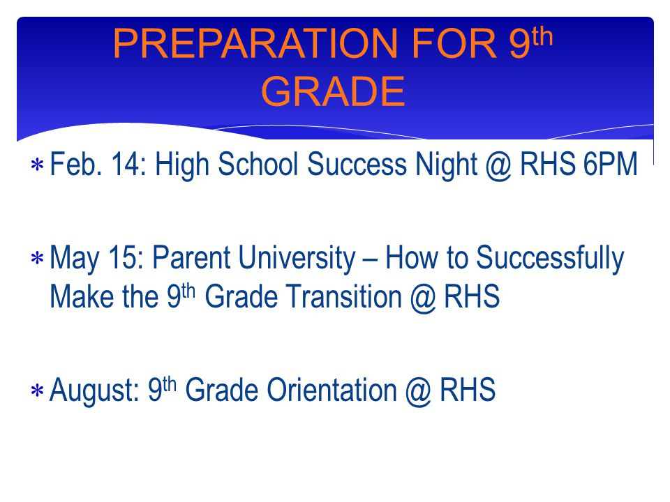  Feb. 14: High School Success Night @ RHS 6PM  May 15: Parent University – How to Successfully Make the 9 th Grade Transition @ RHS  August: 9 th G
