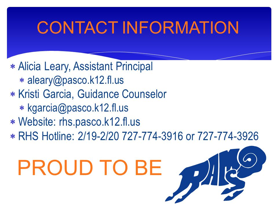  Alicia Leary, Assistant Principal  aleary@pasco.k12.fl.us  Kristi Garcia, Guidance Counselor  kgarcia@pasco.k12.fl.us  Website: rhs.pasco.k12.fl.us  RHS Hotline: 2/19-2/20 727-774-3916 or 727-774-3926 PROUD TO BE A CONTACT INFORMATION
