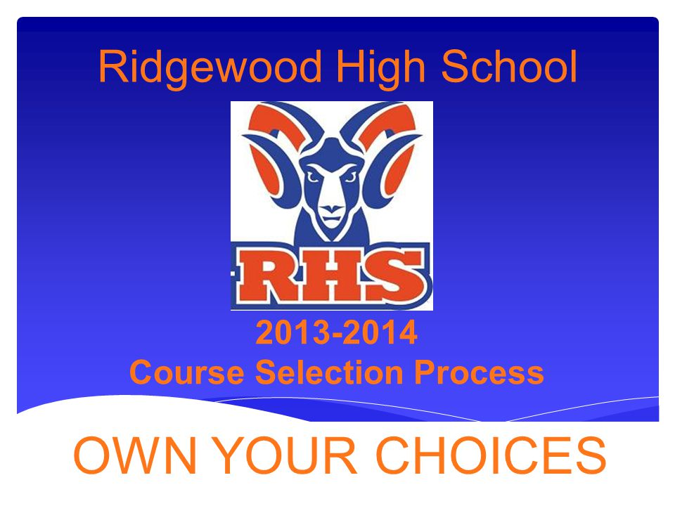 Ridgewood High School 2013-2014 Course Selection Process OWN YOUR CHOICES