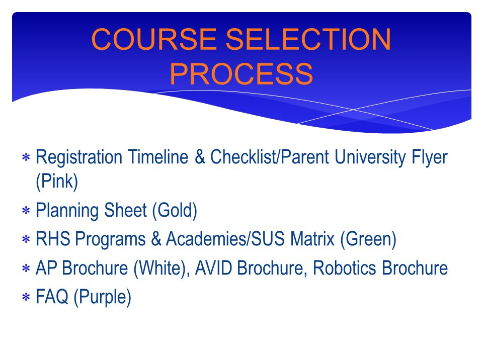 COURSE SELECTION PROCESS  Registration Timeline & Checklist/Parent University Flyer (Pink)  Planning Sheet (Gold)  RHS Programs & Academies/SUS Matrix (Green)  AP Brochure (White), AVID Brochure, Robotics Brochure  FAQ (Purple)