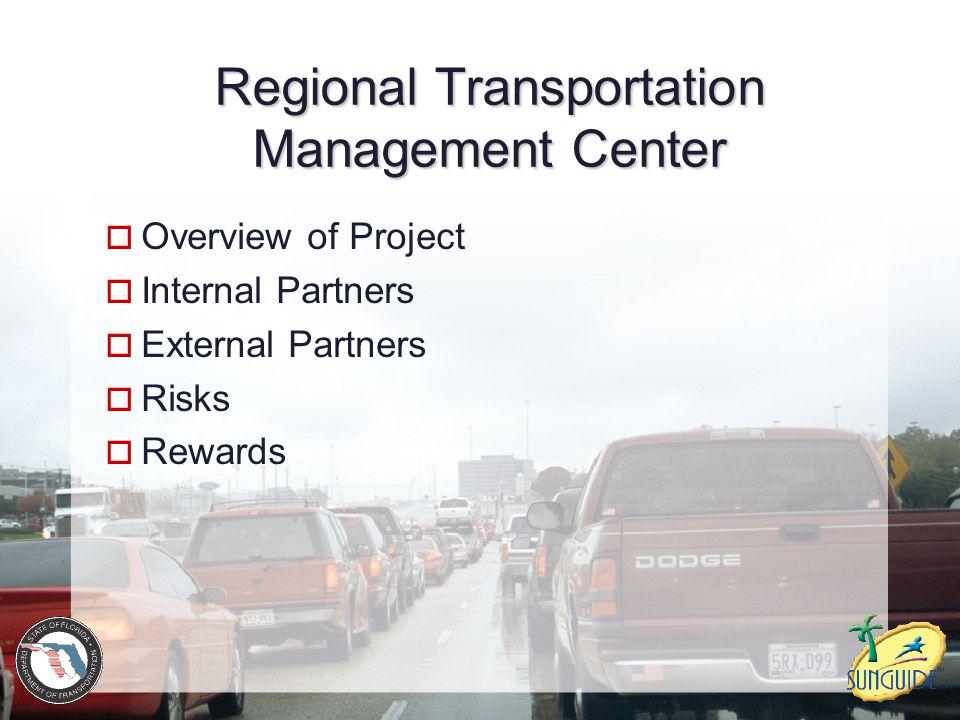 Regional Transportation Management Center  Overview of Project  Internal Partners  External Partners  Risks  Rewards