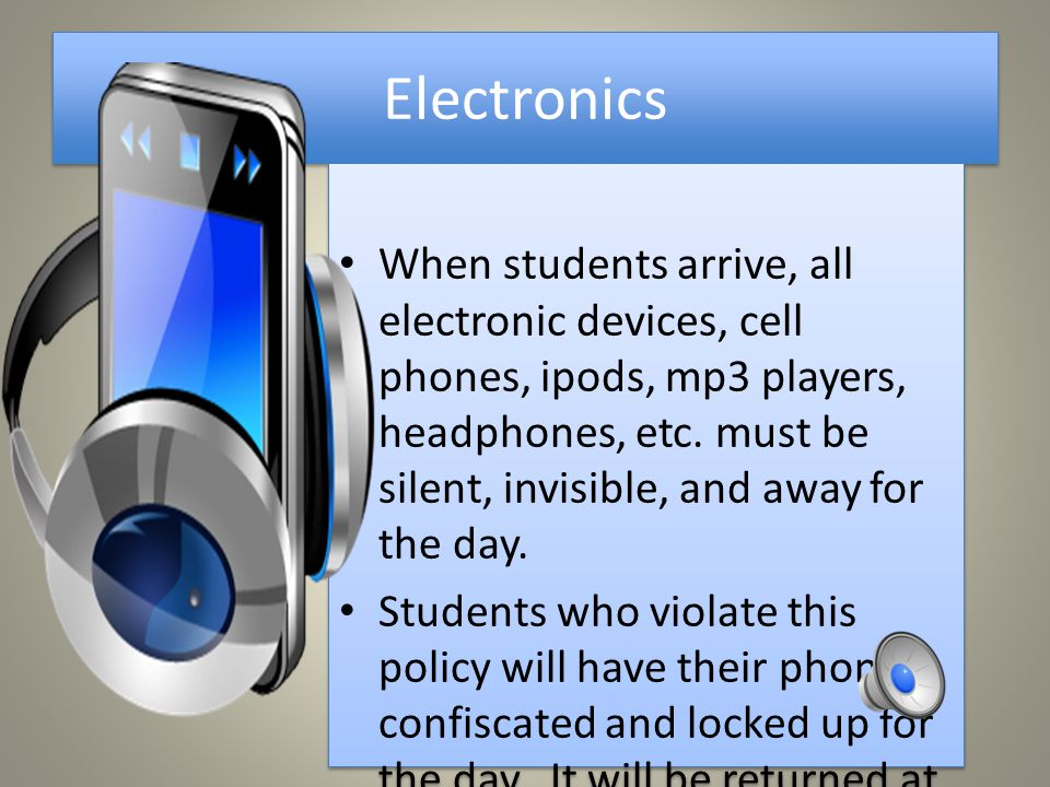 Electronics When students arrive, all electronic devices, cell phones, ipods, mp3 players, headphones, etc.
