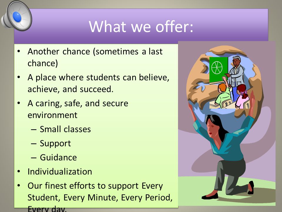 What we offer: Another chance (sometimes a last chance) A place where students can believe, achieve, and succeed.