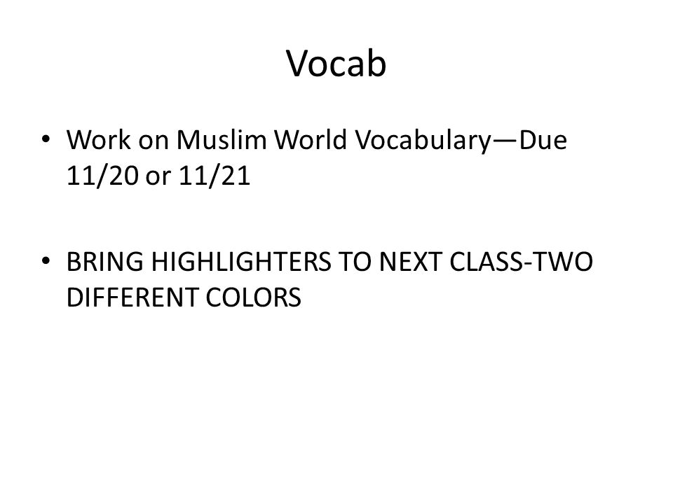 Vocab Work on Muslim World Vocabulary—Due 11/20 or 11/21 BRING HIGHLIGHTERS TO NEXT CLASS-TWO DIFFERENT COLORS