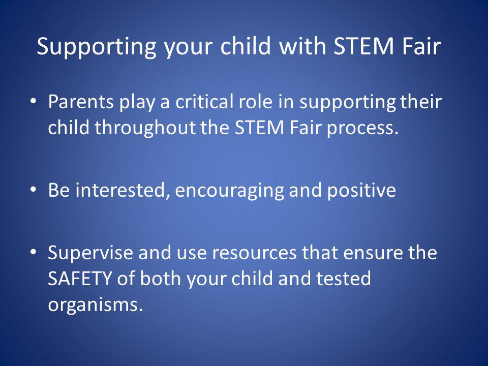 Supporting your child with STEM Fair Parents play a critical role in supporting their child throughout the STEM Fair process.