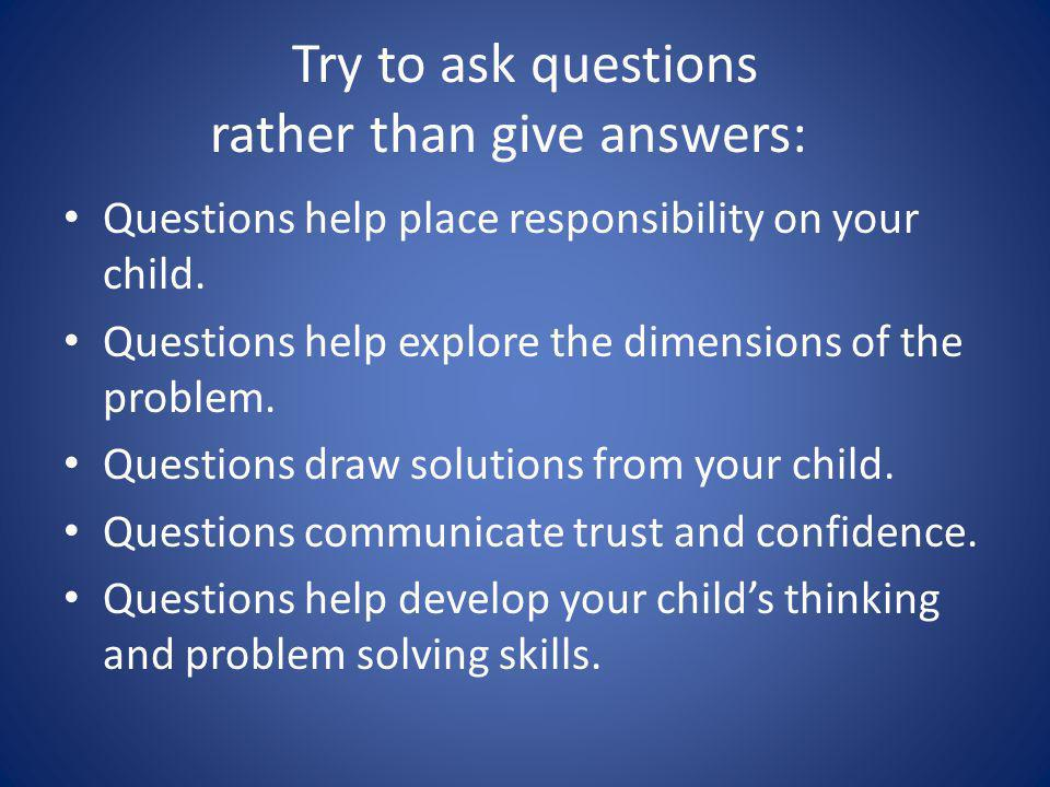 Try to ask questions rather than give answers: Questions help place responsibility on your child.