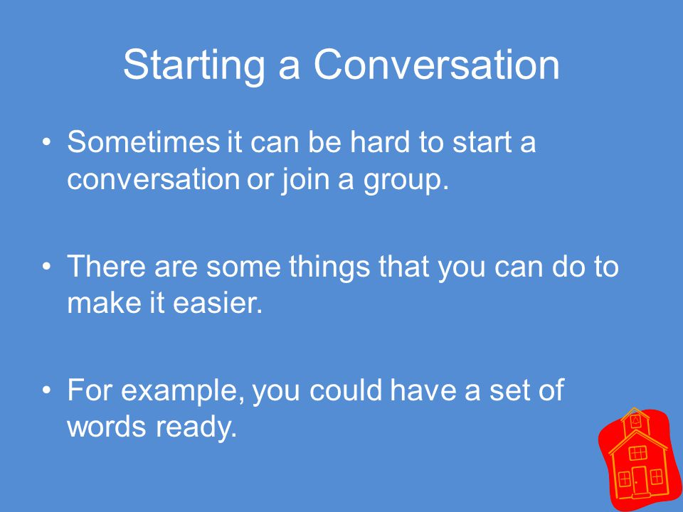 Starting a Conversation Sometimes it can be hard to start a conversation or join a group.
