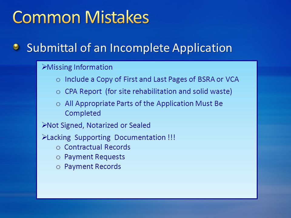  Missing Information o Include a Copy of First and Last Pages of BSRA or VCA o CPA Report (for site rehabilitation and solid waste) o All Appropriate Parts of the Application Must Be Completed  Not Signed, Notarized or Sealed  Lacking Supporting Documentation !!.