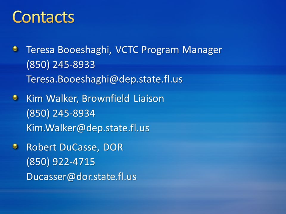 Teresa Booeshaghi, VCTC Program Manager (850) 245-8933 Teresa.Booeshaghi@dep.state.fl.us Kim Walker, Brownfield Liaison (850) 245-8934 Kim.Walker@dep.state.fl.us Robert DuCasse, DOR (850) 922-4715 Ducasser@dor.state.fl.us