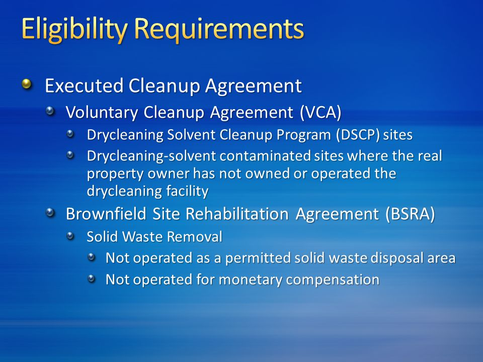 Executed Cleanup Agreement Voluntary Cleanup Agreement (VCA) Drycleaning Solvent Cleanup Program (DSCP) sites Drycleaning-solvent contaminated sites where the real property owner has not owned or operated the drycleaning facility Brownfield Site Rehabilitation Agreement (BSRA) Solid Waste Removal Not operated as a permitted solid waste disposal area Not operated for monetary compensation