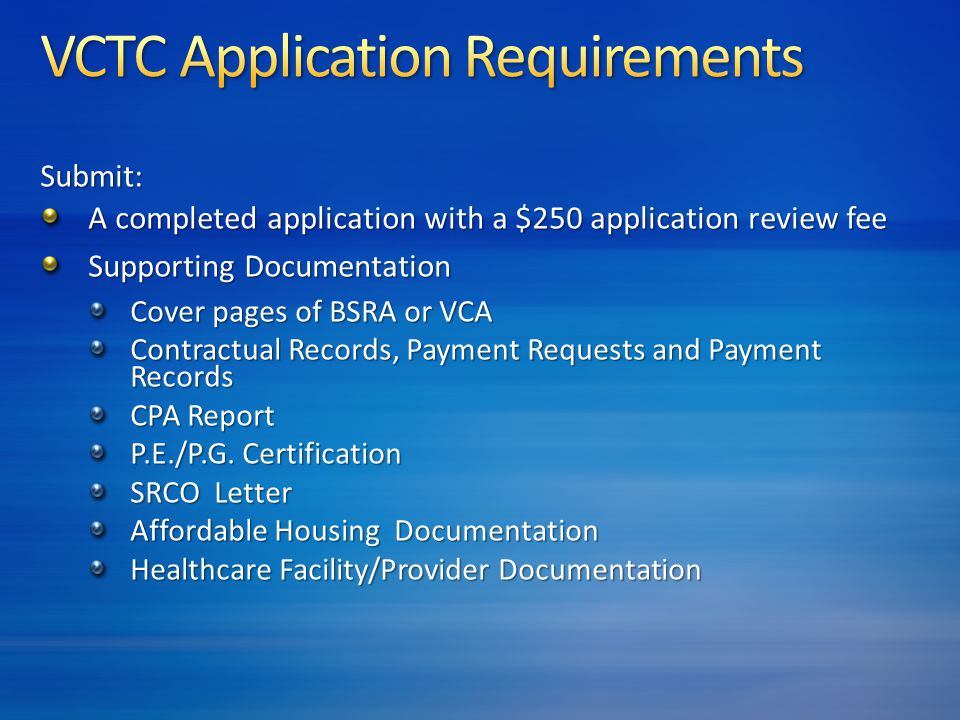 Submit: A completed application with a $250 application review fee Supporting Documentation Cover pages of BSRA or VCA Contractual Records, Payment Requests and Payment Records CPA Report P.E./P.G.
