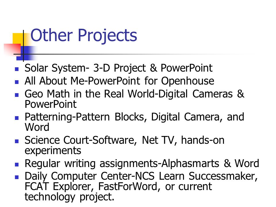 Other Projects Solar System- 3-D Project & PowerPoint All About Me-PowerPoint for Openhouse Geo Math in the Real World-Digital Cameras & PowerPoint Patterning-Pattern Blocks, Digital Camera, and Word Science Court-Software, Net TV, hands-on experiments Regular writing assignments-Alphasmarts & Word Daily Computer Center-NCS Learn Successmaker, FCAT Explorer, FastForWord, or current technology project.