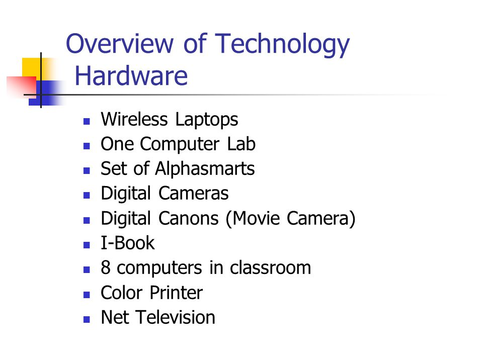 Overview of Technology Hardware Wireless Laptops One Computer Lab Set of Alphasmarts Digital Cameras Digital Canons (Movie Camera) I-Book 8 computers in classroom Color Printer Net Television