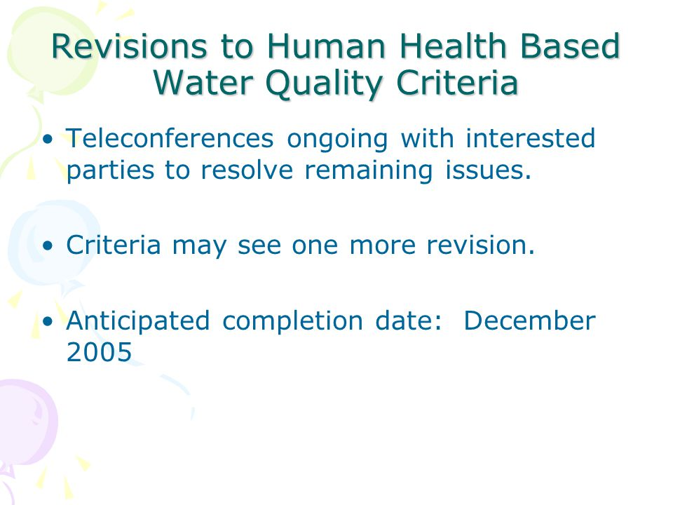 Revisions to Human Health Based Water Quality Criteria Teleconferences ongoing with interested parties to resolve remaining issues. Criteria may see o