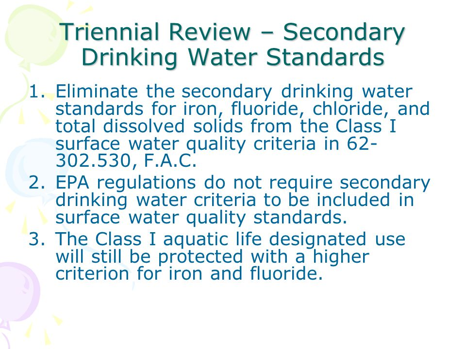 Triennial Review – Secondary Drinking Water Standards 1.Eliminate the secondary drinking water standards for iron, fluoride, chloride, and total dissolved solids from the Class I surface water quality criteria in 62- 302.530, F.A.C.