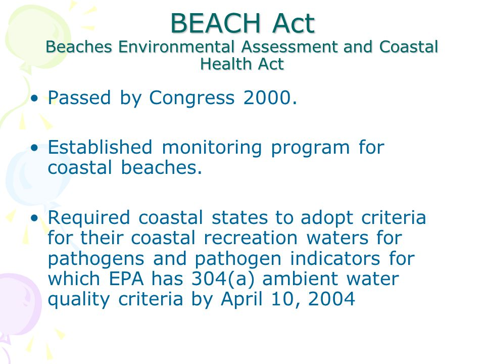 BEACH Act Beaches Environmental Assessment and Coastal Health Act Passed by Congress 2000. Established monitoring program for coastal beaches. Require