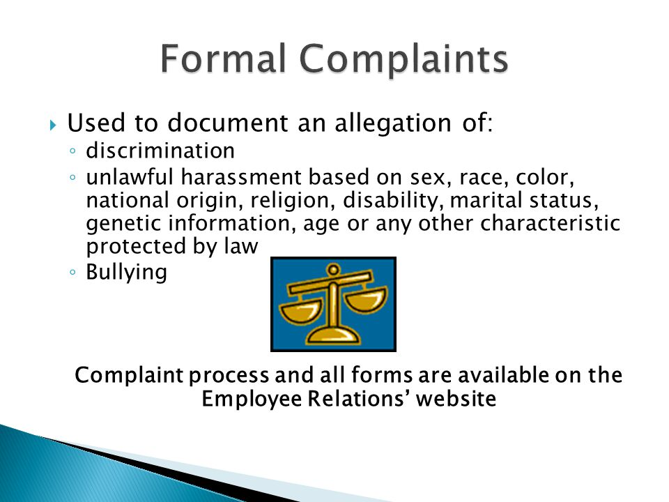  Used to document an allegation of: ◦ discrimination ◦ unlawful harassment based on sex, race, color, national origin, religion, disability, marital status, genetic information, age or any other characteristic protected by law ◦ Bullying Complaint process and all forms are available on the Employee Relations' website