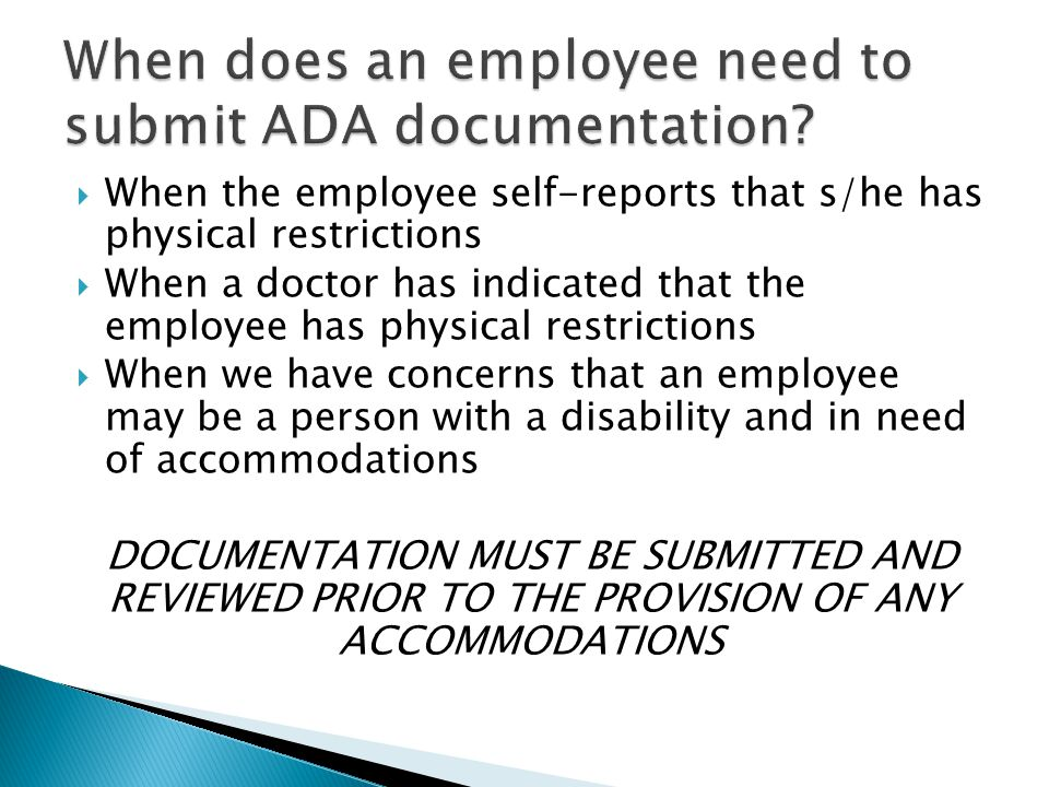 WWhen the employee self-reports that s/he has physical restrictions WWhen a doctor has indicated that the employee has physical restrictions WWhen we have concerns that an employee may be a person with a disability and in need of accommodations DOCUMENTATION MUST BE SUBMITTED AND REVIEWED PRIOR TO THE PROVISION OF ANY ACCOMMODATIONS