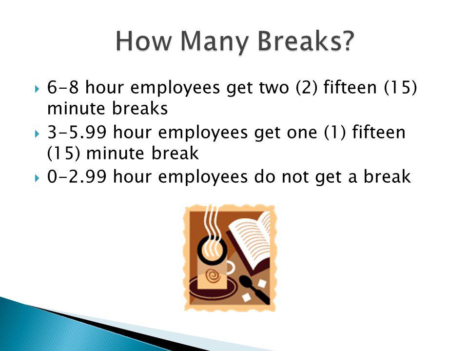  6-8 hour employees get two (2) fifteen (15) minute breaks  3-5.99 hour employees get one (1) fifteen (15) minute break  0-2.99 hour employees do not get a break