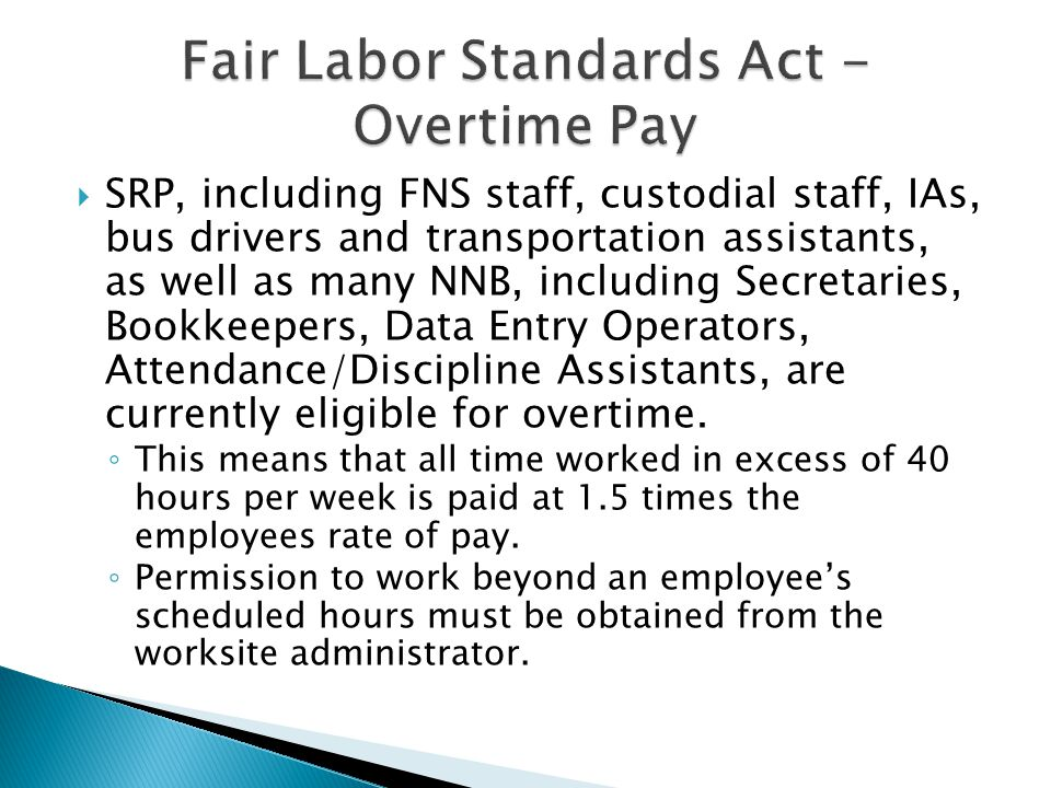  SRP, including FNS staff, custodial staff, IAs, bus drivers and transportation assistants, as well as many NNB, including Secretaries, Bookkeepers, Data Entry Operators, Attendance/Discipline Assistants, are currently eligible for overtime.