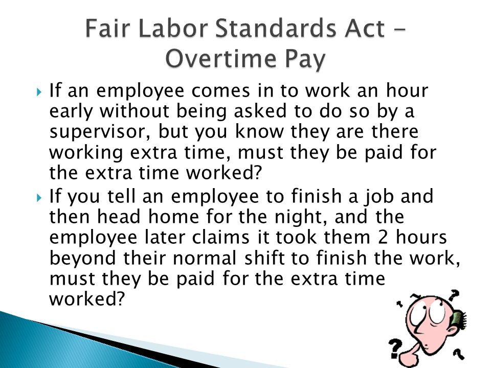  If an employee comes in to work an hour early without being asked to do so by a supervisor, but you know they are there working extra time, must they be paid for the extra time worked.