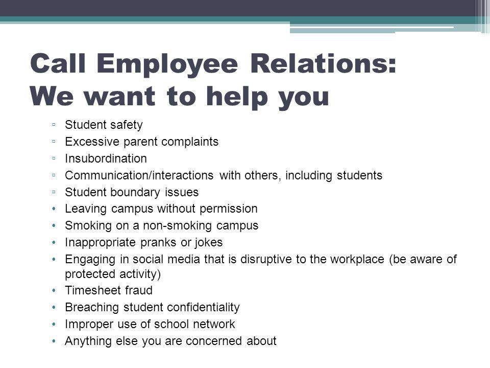 Call Employee Relations: We want to help you ▫ Student safety ▫ Excessive parent complaints ▫ Insubordination ▫ Communication/interactions with others, including students ▫ Student boundary issues Leaving campus without permission Smoking on a non-smoking campus Inappropriate pranks or jokes Engaging in social media that is disruptive to the workplace (be aware of protected activity) Timesheet fraud Breaching student confidentiality Improper use of school network Anything else you are concerned about