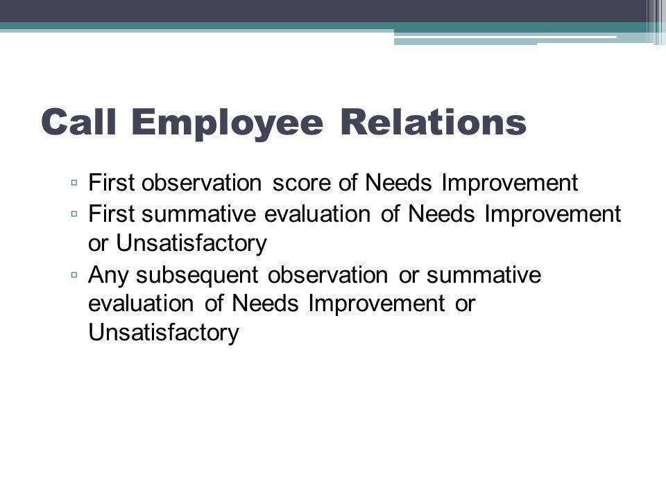 Call Employee Relations ▫ First observation score of Needs Improvement ▫ First summative evaluation of Needs Improvement or Unsatisfactory ▫ Any subsequent observation or summative evaluation of Needs Improvement or Unsatisfactory