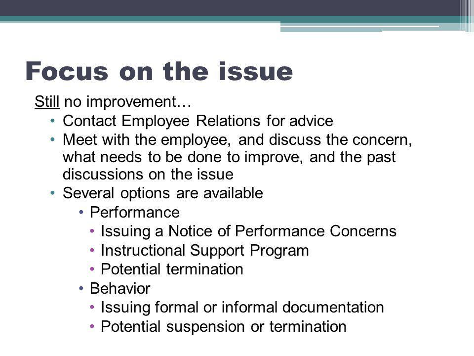 Focus on the issue Still no improvement… Contact Employee Relations for advice Meet with the employee, and discuss the concern, what needs to be done to improve, and the past discussions on the issue Several options are available Performance Issuing a Notice of Performance Concerns Instructional Support Program Potential termination Behavior Issuing formal or informal documentation Potential suspension or termination