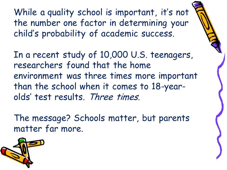 While a quality school is important, it's not the number one factor in determining your child's probability of academic success.