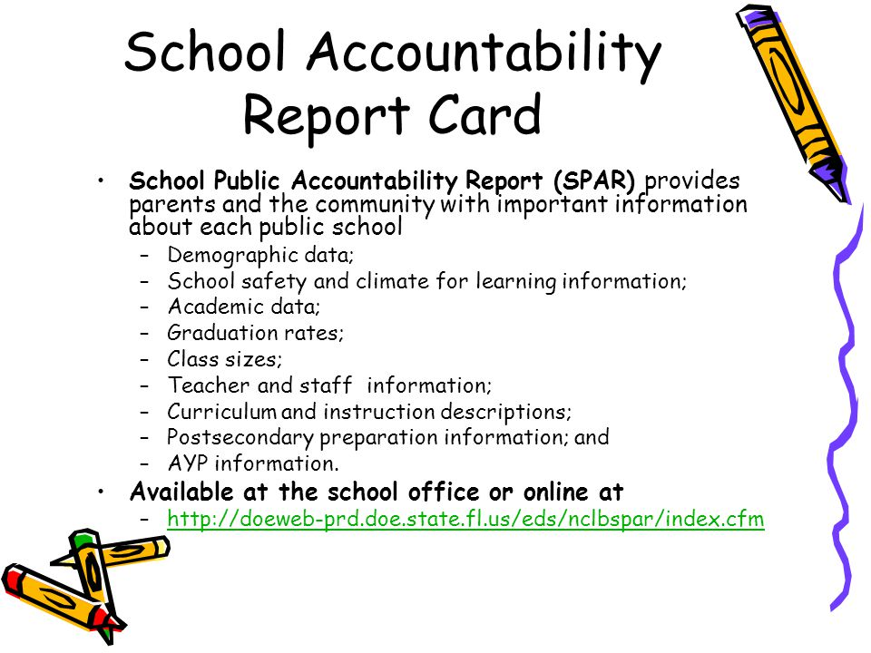 School Accountability Report Card School Public Accountability Report (SPAR) provides parents and the community with important information about each public school –Demographic data; –School safety and climate for learning information; –Academic data; –Graduation rates; –Class sizes; –Teacher and staff information; –Curriculum and instruction descriptions; –Postsecondary preparation information; and –AYP information.
