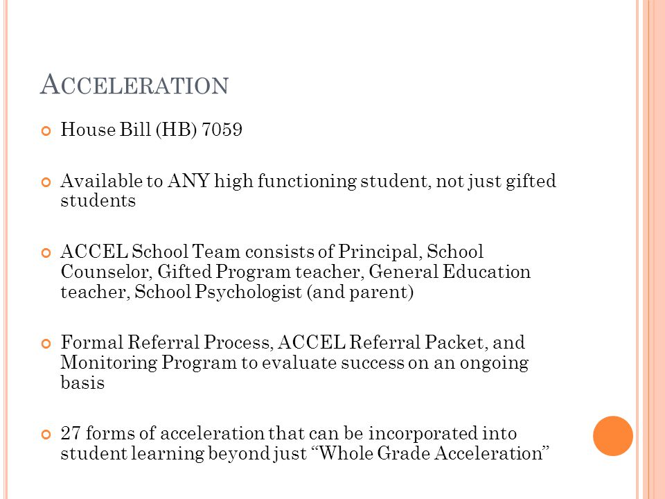 A CCELERATION House Bill (HB) 7059 Available to ANY high functioning student, not just gifted students ACCEL School Team consists of Principal, School Counselor, Gifted Program teacher, General Education teacher, School Psychologist (and parent) Formal Referral Process, ACCEL Referral Packet, and Monitoring Program to evaluate success on an ongoing basis 27 forms of acceleration that can be incorporated into student learning beyond just Whole Grade Acceleration