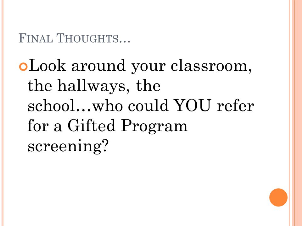 F INAL T HOUGHTS … Look around your classroom, the hallways, the school…who could YOU refer for a Gifted Program screening