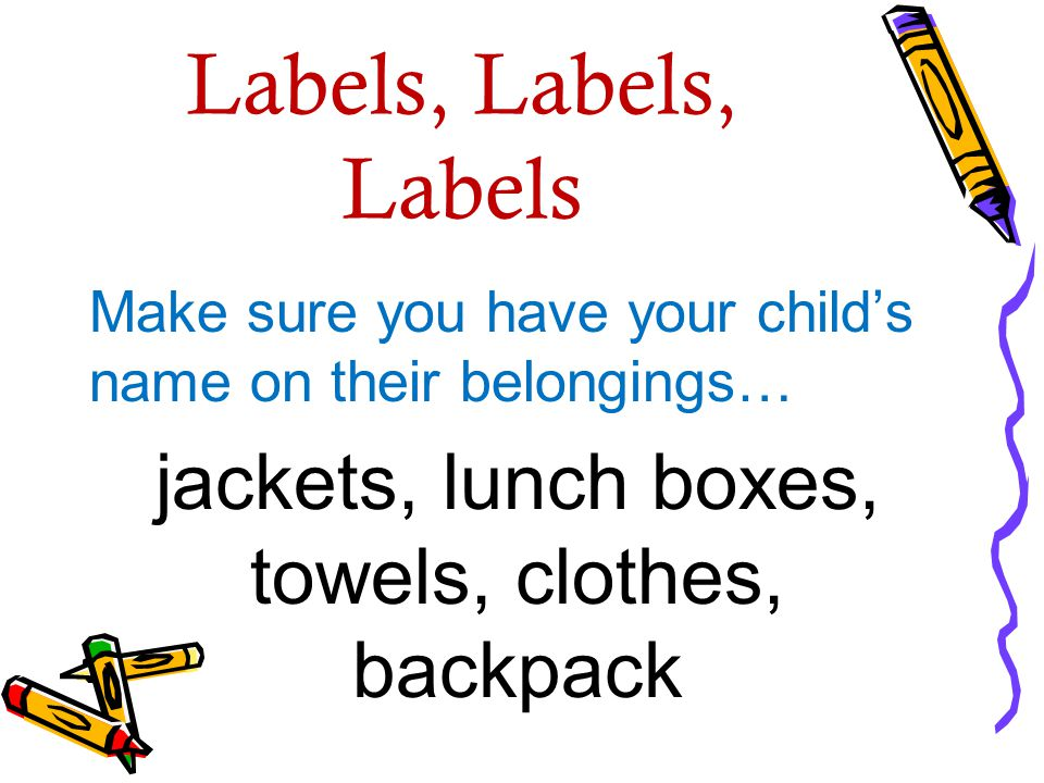 Labels, Labels, Labels Make sure you have your child's name on their belongings… jackets, lunch boxes, towels, clothes, backpack