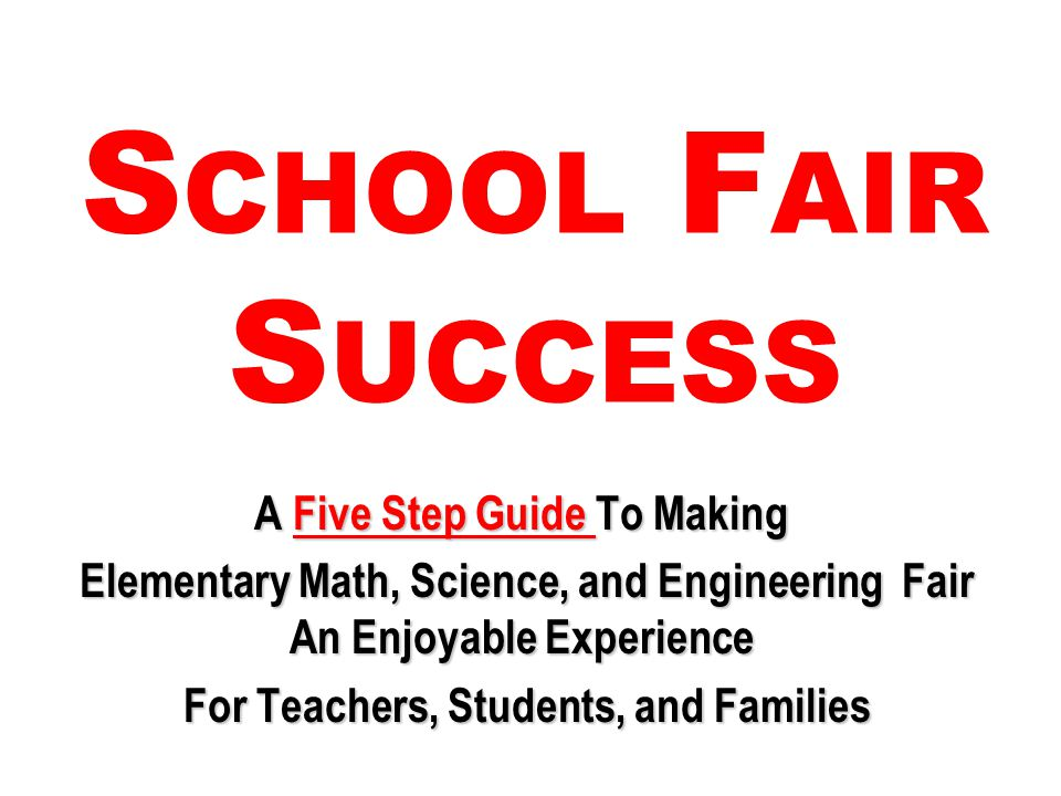 S CHOOL F AIR S UCCESS A Five Step Guide To Making Elementary Math, Science, and Engineering Fair An Enjoyable Experience Elementary Math, Science, and Engineering Fair An Enjoyable Experience For Teachers, Students, and Families For Teachers, Students, and Families