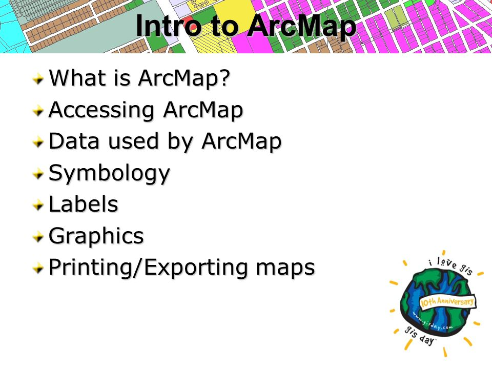What is ArcMap? Accessing ArcMap Data used by ArcMap SymbologyLabelsGraphics Printing/Exporting maps