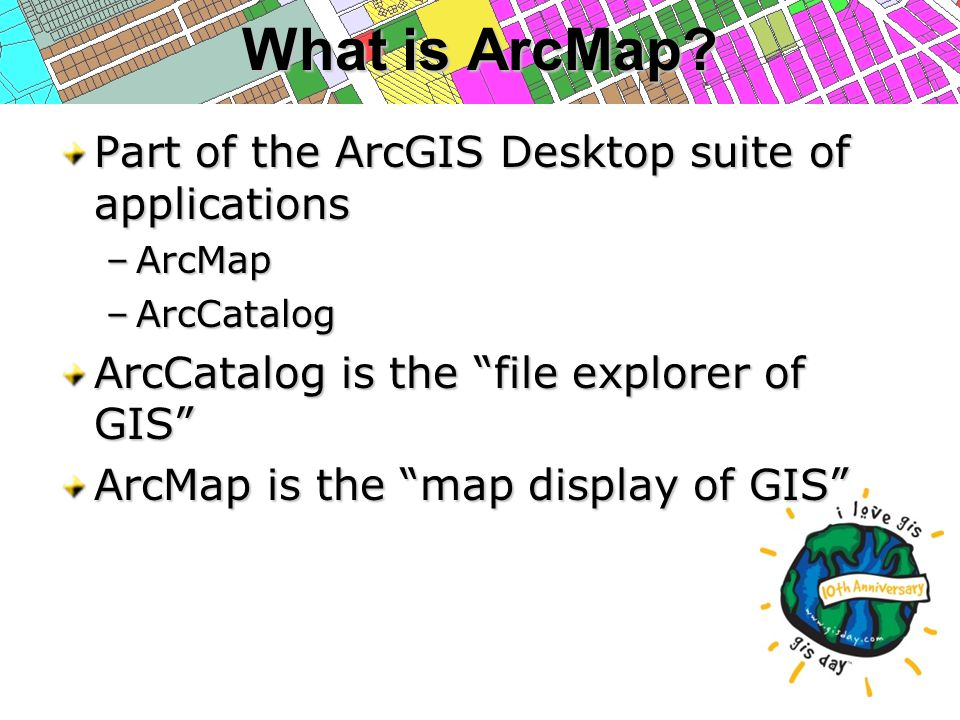 """What is ArcMap? Part of the ArcGIS Desktop suite of applications –ArcMap –ArcCatalog ArcCatalog is the """"file explorer of GIS"""" ArcMap is the """"map displ"""