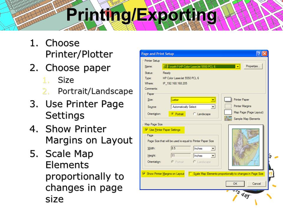 Printing/Exporting 1.Choose Printer/Plotter 2.Choose paper 1.Size 2.Portrait/Landscape 3.Use Printer Page Settings 4.Show Printer Margins on Layout 5.Scale Map Elements proportionally to changes in page size