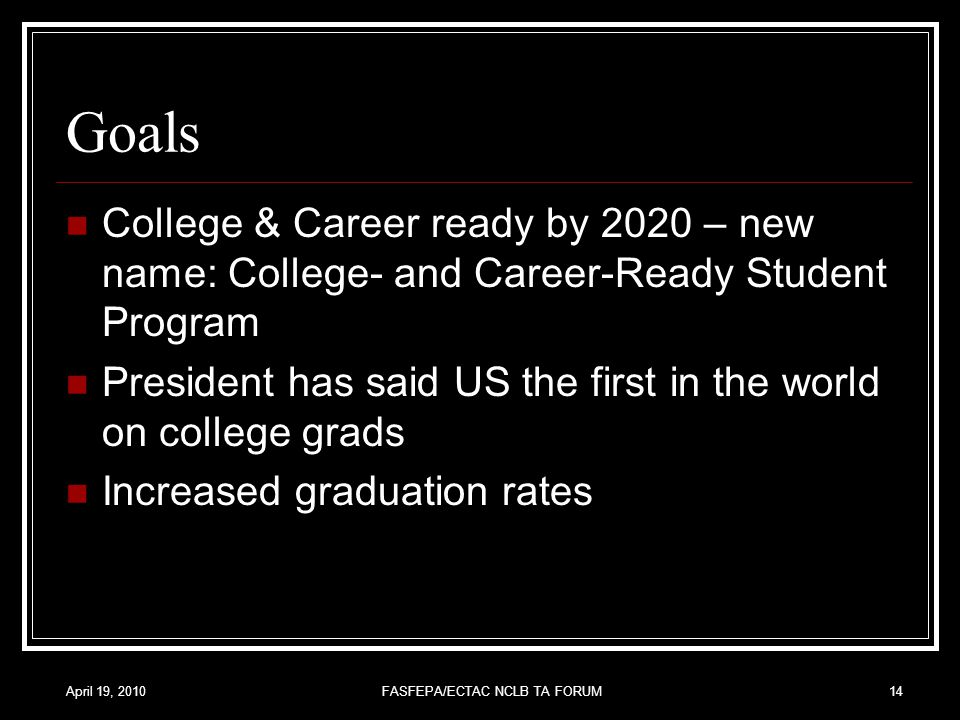 April 19, 2010FASFEPA/ECTAC NCLB TA FORUM14 Goals College & Career ready by 2020 – new name: College- and Career-Ready Student Program President has said US the first in the world on college grads Increased graduation rates