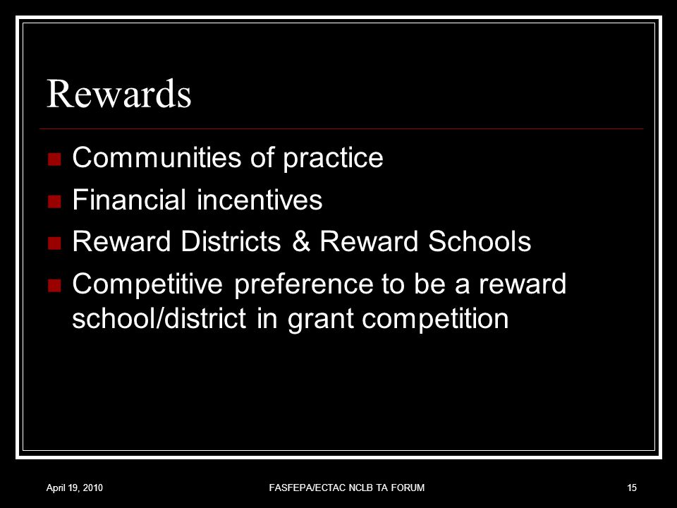 April 19, 2010FASFEPA/ECTAC NCLB TA FORUM15 Rewards Communities of practice Financial incentives Reward Districts & Reward Schools Competitive preference to be a reward school/district in grant competition