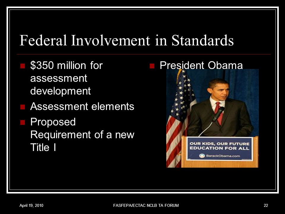 April 19, 2010FASFEPA/ECTAC NCLB TA FORUM22 Federal Involvement in Standards $350 million for assessment development Assessment elements Proposed Requirement of a new Title I President Obama