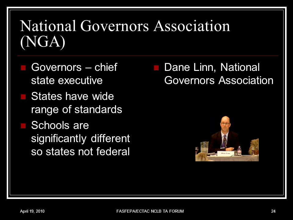 April 19, 2010FASFEPA/ECTAC NCLB TA FORUM24 National Governors Association (NGA) Governors – chief state executive States have wide range of standards Schools are significantly different so states not federal Dane Linn, National Governors Association