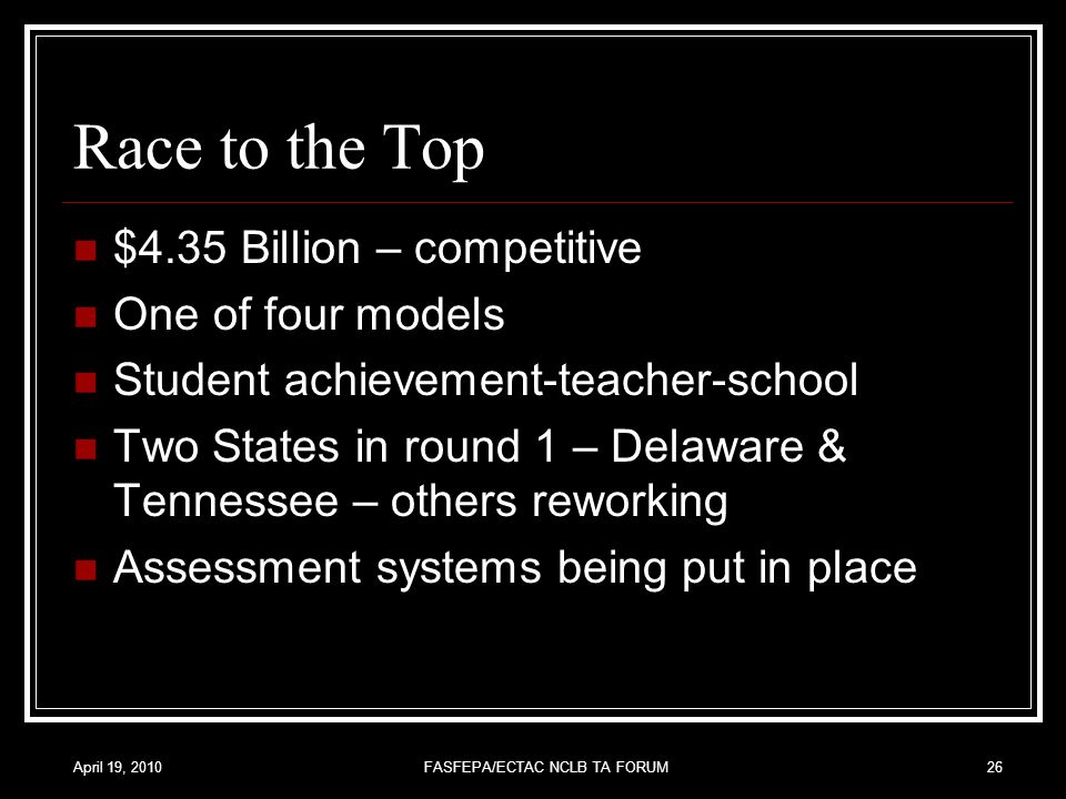 April 19, 2010FASFEPA/ECTAC NCLB TA FORUM26 Race to the Top $4.35 Billion – competitive One of four models Student achievement-teacher-school Two States in round 1 – Delaware & Tennessee – others reworking Assessment systems being put in place