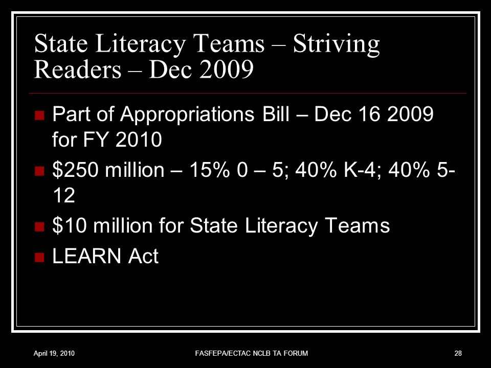 April 19, 2010FASFEPA/ECTAC NCLB TA FORUM28 State Literacy Teams – Striving Readers – Dec 2009 Part of Appropriations Bill – Dec 16 2009 for FY 2010 $250 million – 15% 0 – 5; 40% K-4; 40% 5- 12 $10 million for State Literacy Teams LEARN Act