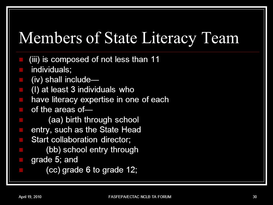 April 19, 2010FASFEPA/ECTAC NCLB TA FORUM30 Members of State Literacy Team (iii) is composed of not less than 11 individuals; (iv) shall include— (I) at least 3 individuals who have literacy expertise in one of each of the areas of— (aa) birth through school entry, such as the State Head Start collaboration director; (bb) school entry through grade 5; and (cc) grade 6 to grade 12;