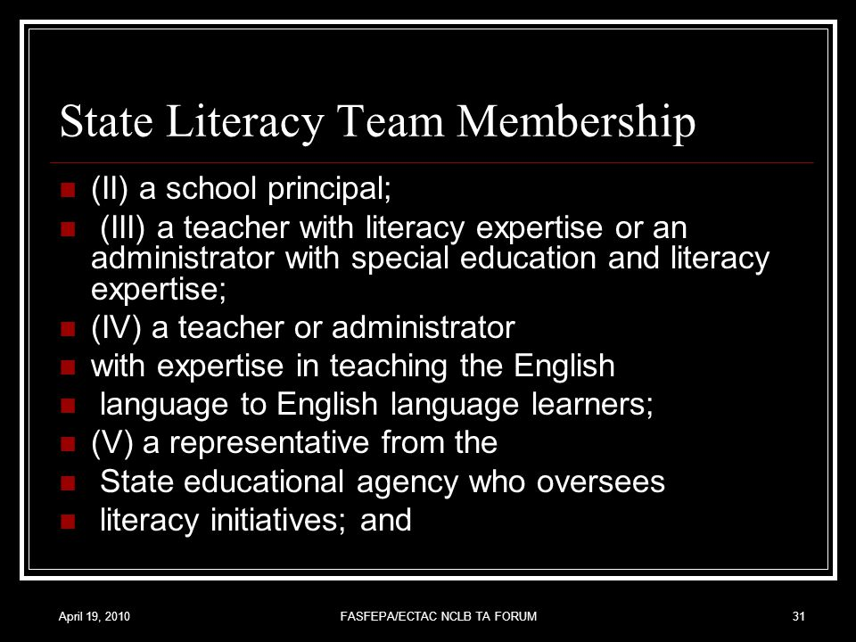 April 19, 2010FASFEPA/ECTAC NCLB TA FORUM31 State Literacy Team Membership (II) a school principal; (III) a teacher with literacy expertise or an administrator with special education and literacy expertise; (IV) a teacher or administrator with expertise in teaching the English language to English language learners; (V) a representative from the State educational agency who oversees literacy initiatives; and
