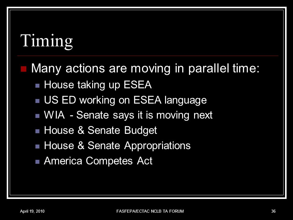 April 19, 2010FASFEPA/ECTAC NCLB TA FORUM36 Timing Many actions are moving in parallel time: House taking up ESEA US ED working on ESEA language WIA - Senate says it is moving next House & Senate Budget House & Senate Appropriations America Competes Act