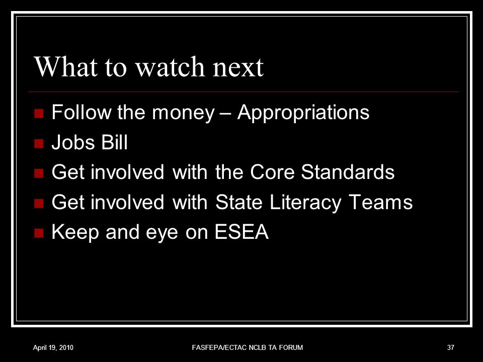 April 19, 2010FASFEPA/ECTAC NCLB TA FORUM37 What to watch next Follow the money – Appropriations Jobs Bill Get involved with the Core Standards Get involved with State Literacy Teams Keep and eye on ESEA