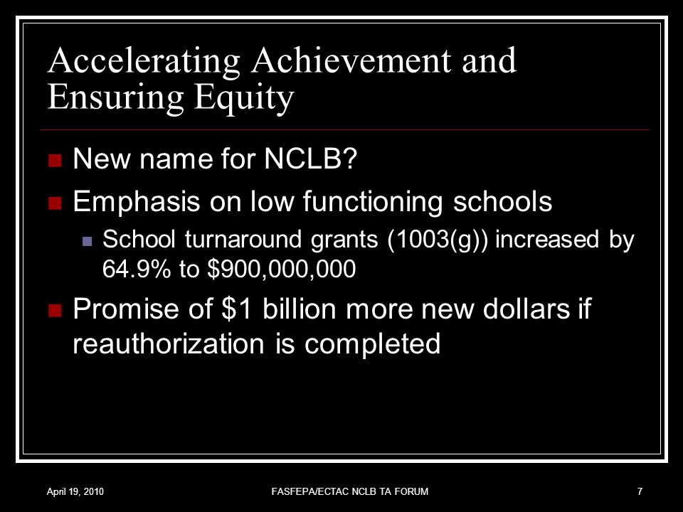 April 19, 2010FASFEPA/ECTAC NCLB TA FORUM7 Accelerating Achievement and Ensuring Equity New name for NCLB.