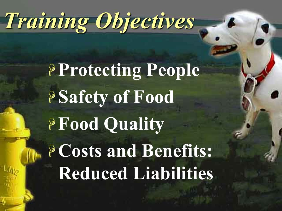 Training Objectives H Protecting People H Safety of Food H Food Quality H Costs and Benefits: Reduced Liabilities H Protecting People H Safety of Food